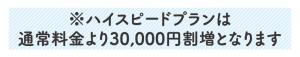 ハイスピードプランは通常料金より30000円割増となります
